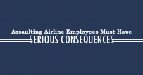 Assaulting Airline Employees Must Have Serious Consequences